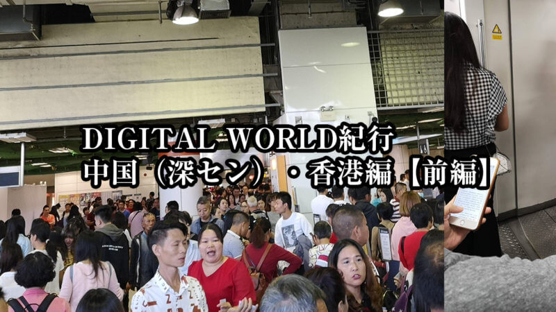 【DIGITAL WORLD紀行】中国(深セン)・香港編(前編)